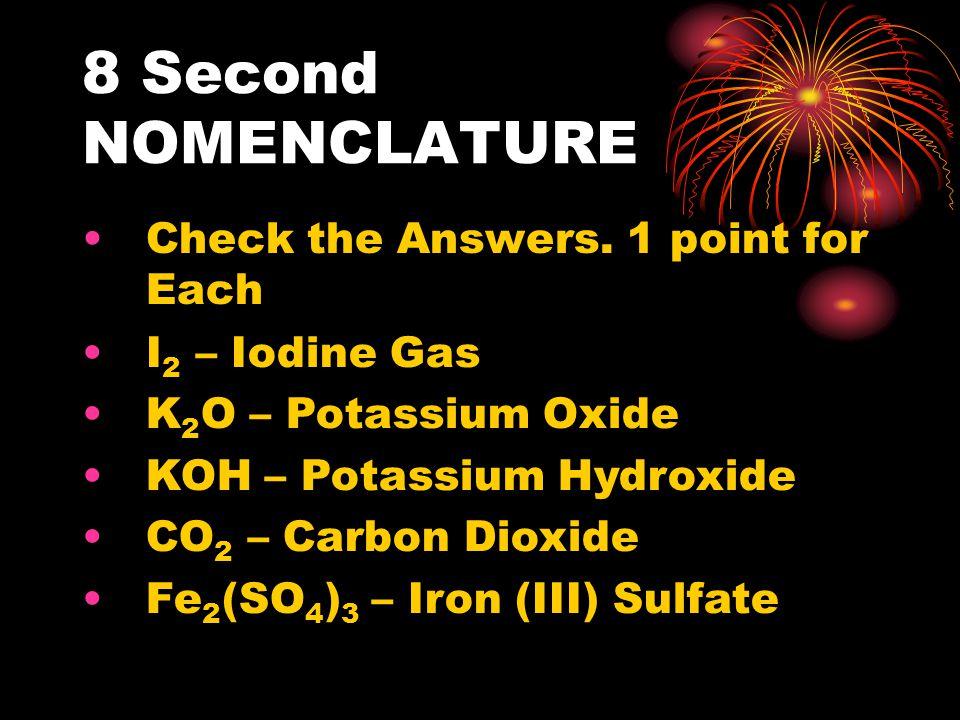 8 Second NOMENCLATURE Check the Answers. 1 point for Each I 2 – Iodine Gas K 2 O – Potassium Oxide KOH – Potassium Hydroxide CO 2 – Carbon Dioxide Fe