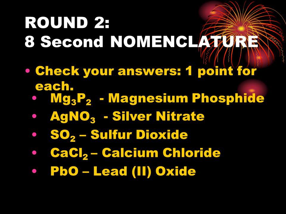 ROUND 3: 15 Second NOMENCLATURE PARTNER: 3 OBECTIVE: Write the chemical formula for Calcium Fluoride Zinc Phosphide Platinum(II) Chloride Sodium Nitrate Magnesium Chlorate
