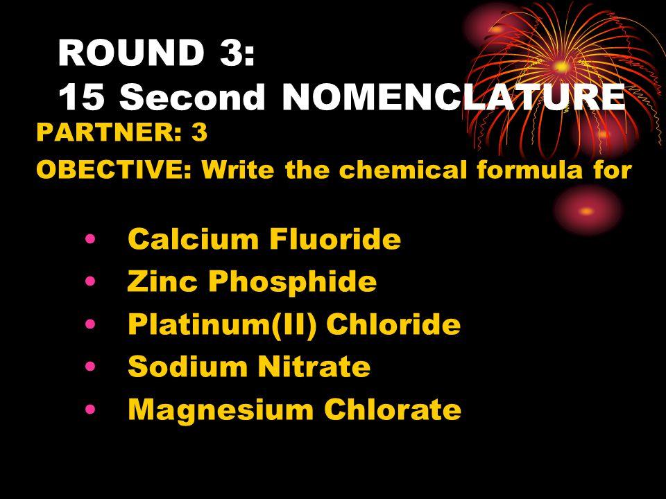 ROUND 3: 15 Second NOMENCLATURE PARTNER: 3 OBECTIVE: Write the chemical formula for Calcium Fluoride Zinc Phosphide Platinum(II) Chloride Sodium Nitra