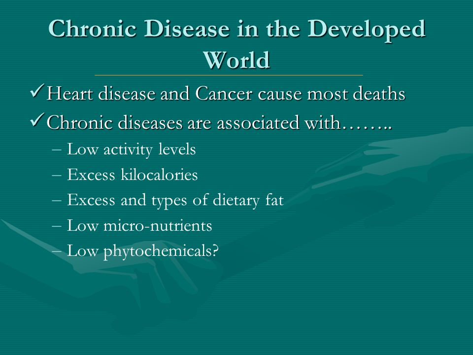 Chronic Disease in the Developed World Heart disease and Cancer cause most deaths Heart disease and Cancer cause most deaths Chronic diseases are asso
