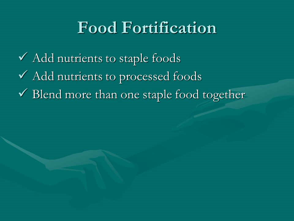 Food Fortification Add nutrients to staple foods Add nutrients to staple foods Add nutrients to processed foods Add nutrients to processed foods Blend