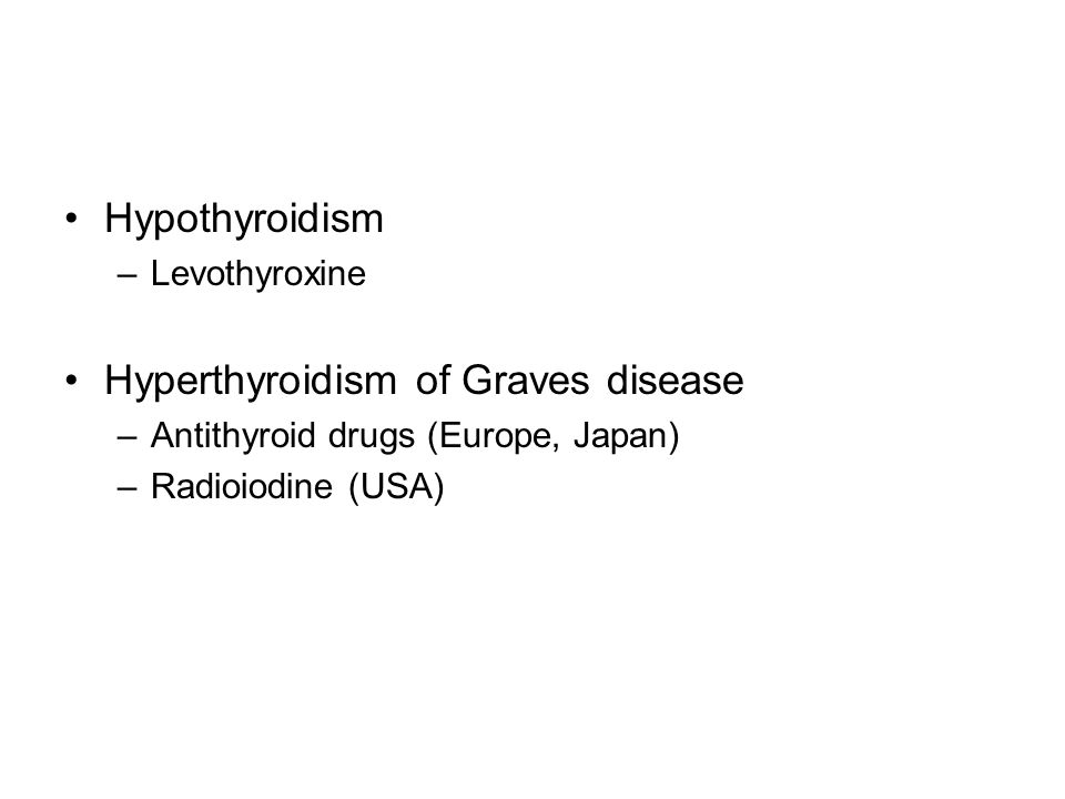 Hypothyroidism –Levothyroxine Hyperthyroidism of Graves disease –Antithyroid drugs (Europe, Japan) –Radioiodine (USA)