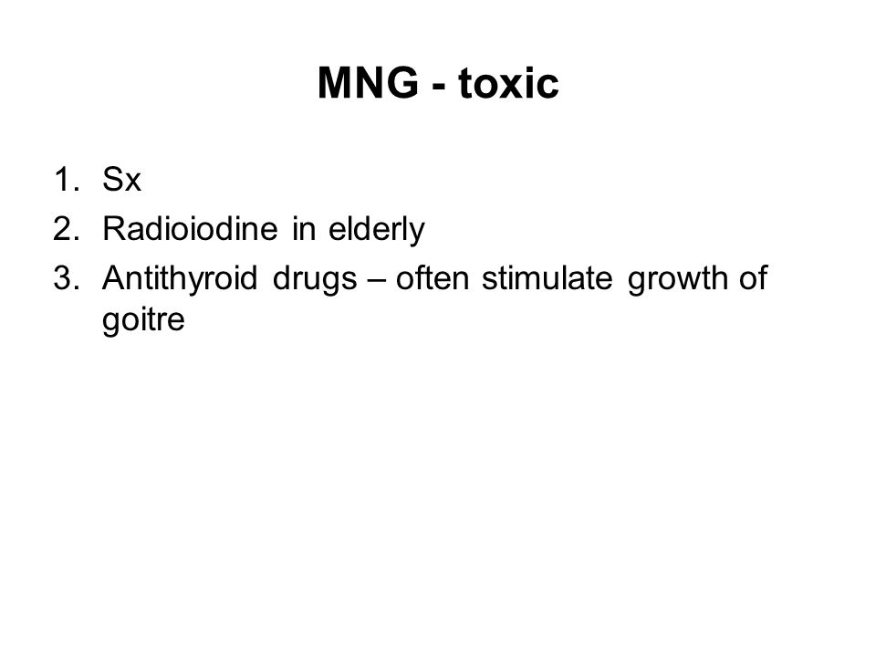 MNG - toxic 1.Sx 2.Radioiodine in elderly 3.Antithyroid drugs – often stimulate growth of goitre