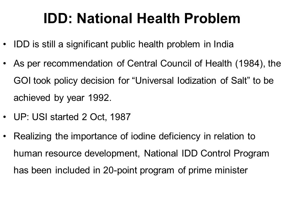 IDD is still a significant public health problem in India As per recommendation of Central Council of Health (1984), the GOI took policy decision for