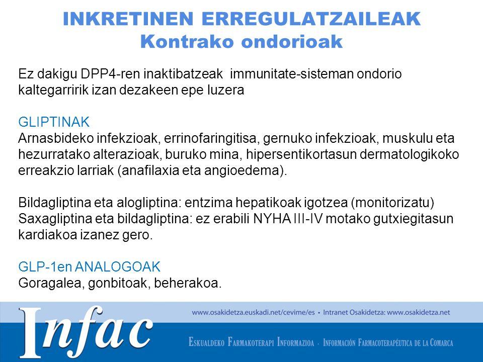 http://www.osakidetza.euskadi.net INKRETINEN ERREGULATZAILEAK Kontrako ondorioak Ez dakigu DPP4-ren inaktibatzeak immunitate-sisteman ondorio kaltegarririk izan dezakeen epe luzera GLIPTINAK Arnasbideko infekzioak, errinofaringitisa, gernuko infekzioak, muskulu eta hezurratako alterazioak, buruko mina, hipersentikortasun dermatologikoko erreakzio larriak (anafilaxia eta angioedema).