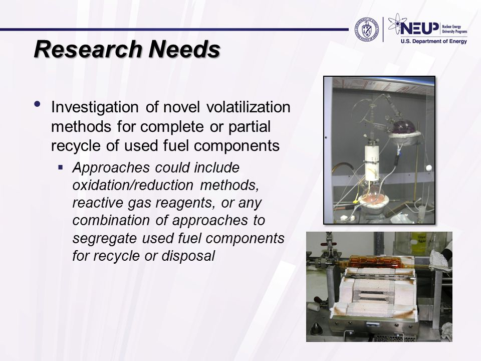 Research Needs Investigation of novel volatilization methods for complete or partial recycle of used fuel components  Approaches could include oxidation/reduction methods, reactive gas reagents, or any combination of approaches to segregate used fuel components for recycle or disposal