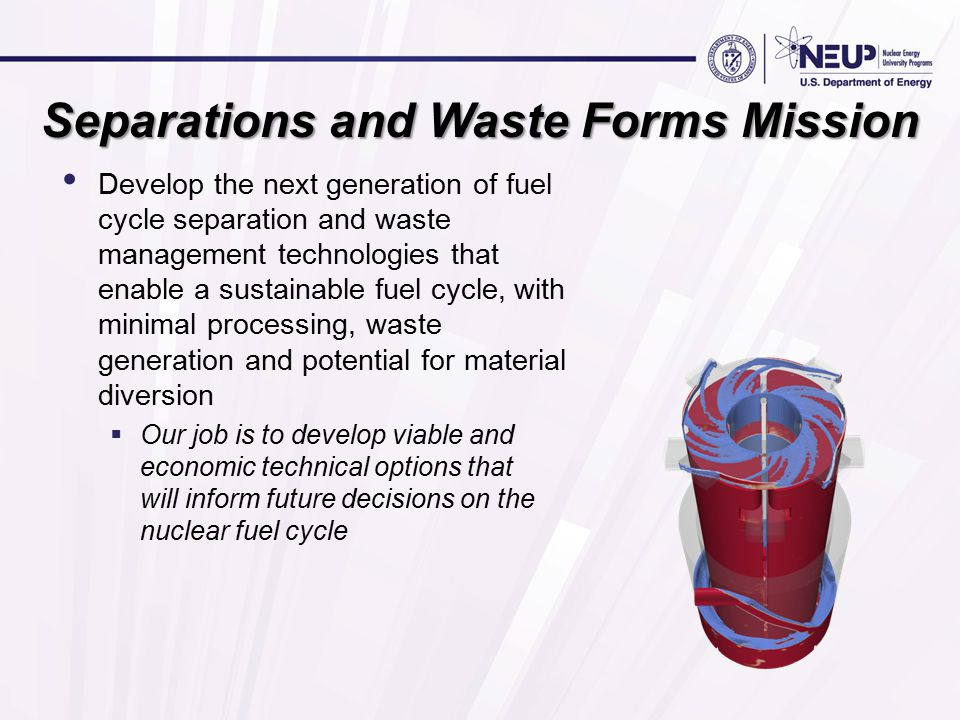 Separations and Waste Forms Mission Develop the next generation of fuel cycle separation and waste management technologies that enable a sustainable fuel cycle, with minimal processing, waste generation and potential for material diversion  Our job is to develop viable and economic technical options that will inform future decisions on the nuclear fuel cycle