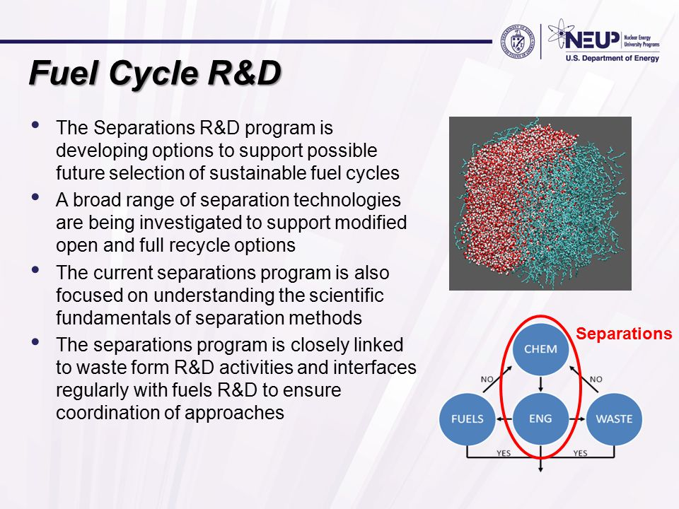 Fuel Cycle R&D The Separations R&D program is developing options to support possible future selection of sustainable fuel cycles A broad range of separation technologies are being investigated to support modified open and full recycle options The current separations program is also focused on understanding the scientific fundamentals of separation methods The separations program is closely linked to waste form R&D activities and interfaces regularly with fuels R&D to ensure coordination of approaches Separations