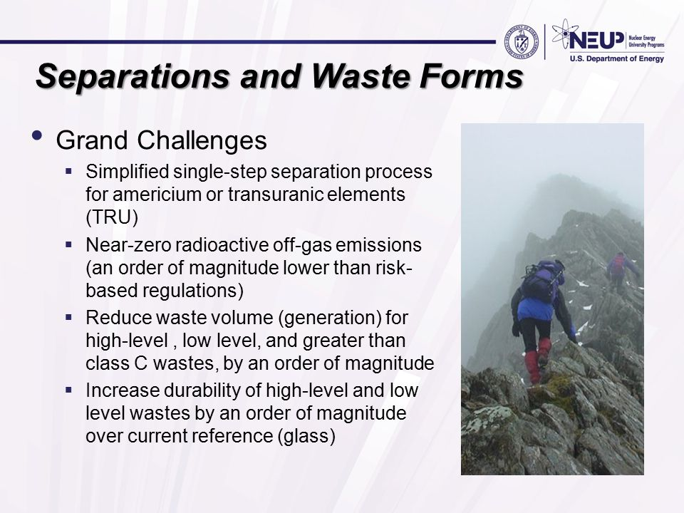 Separations and Waste Forms Grand Challenges  Simplified single-step separation process for americium or transuranic elements (TRU)  Near-zero radioactive off-gas emissions (an order of magnitude lower than risk- based regulations)  Reduce waste volume (generation) for high-level, low level, and greater than class C wastes, by an order of magnitude  Increase durability of high-level and low level wastes by an order of magnitude over current reference (glass)