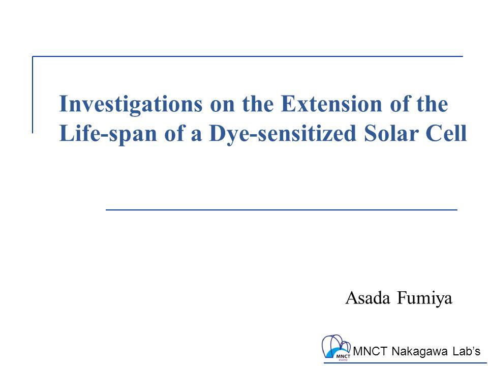 MNCT Nakagawa Lab's Investigations on the Extension of the Life-span of a Dye-sensitized Solar Cell Asada Fumiya