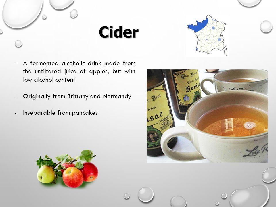 Cider Cider -A fermented alcoholic drink made from the unfiltered juice of apples, but with low alcohol content -Originally from Brittany and Normandy -Inseparable from pancakes