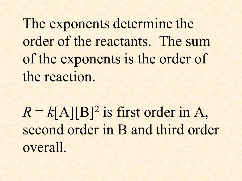 The exponents determine the order of the reactants. The sum of the exponents is the order of the reaction. R = k[A][B] 2 is first order in A, second o