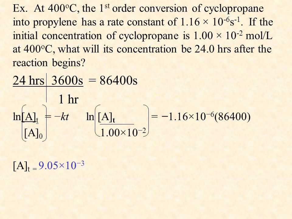 Ex. At 400 o C, the 1 st order conversion of cyclopropane into propylene has a rate constant of 1.16 × 10 -6 s -1. If the initial concentration of cyc
