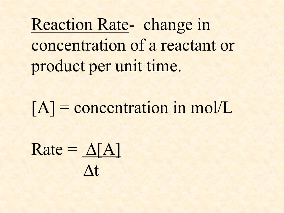 Reaction Rate- change in concentration of a reactant or product per unit time. [A] = concentration in mol/L Rate =  [A]  t