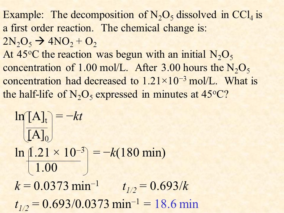Example: The decomposition of N 2 O 5 dissolved in CCl 4 is a first order reaction. The chemical change is: 2N 2 O 5  4NO 2 + O 2 At 45 o C the react
