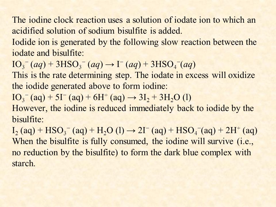 The iodine clock reaction uses a solution of iodate ion to which an acidified solution of sodium bisulfite is added. Iodide ion is generated by the fo
