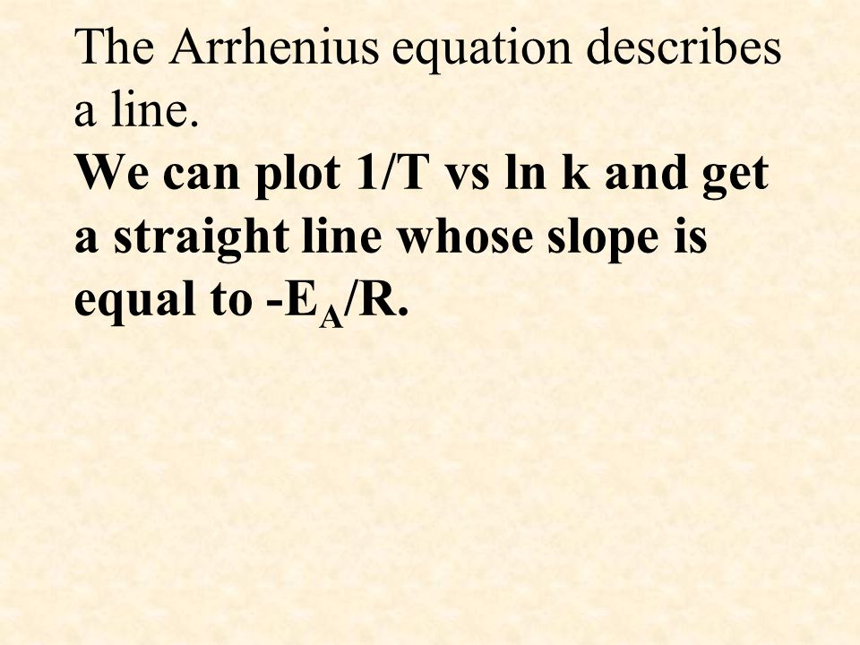 The Arrhenius equation describes a line. We can plot 1/T vs ln k and get a straight line whose slope is equal to -E A /R.