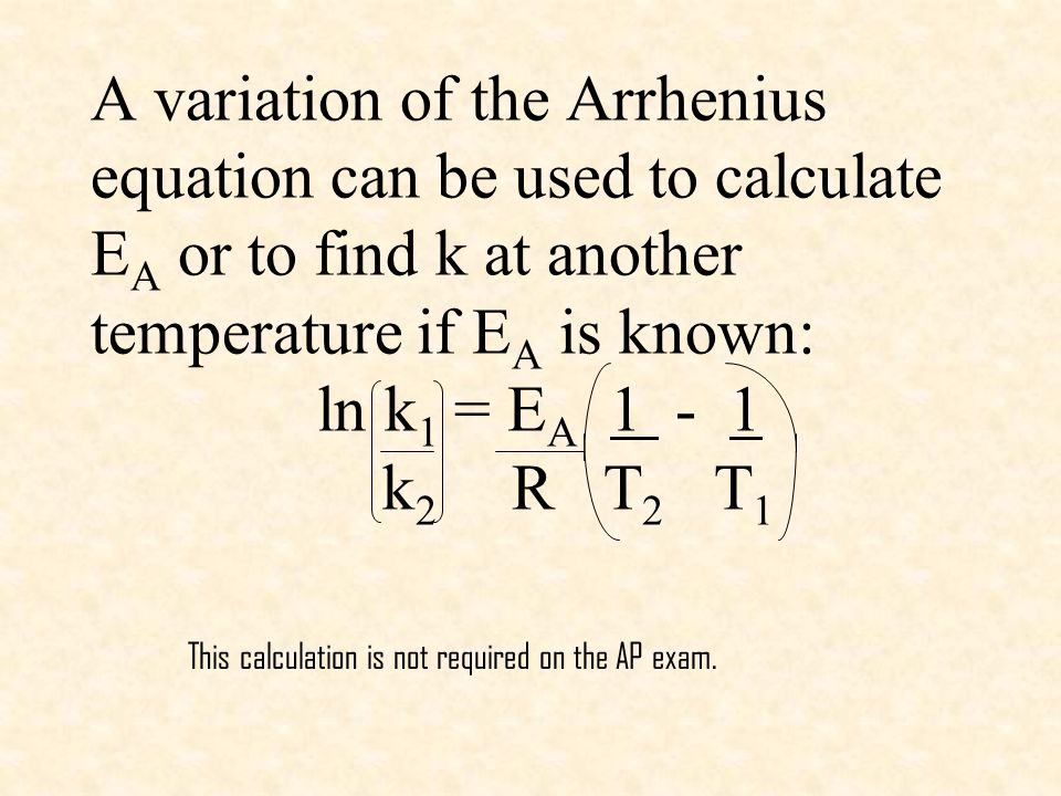 A variation of the Arrhenius equation can be used to calculate E A or to find k at another temperature if E A is known: ln k 1 = E A 1 - 1 k 2 R T 2 T