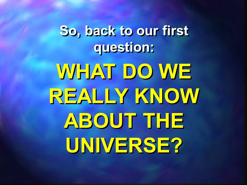 WHAT DO WE REALLY KNOW ABOUT THE UNIVERSE.WHAT DO WE REALLY KNOW ABOUT THE UNIVERSE.