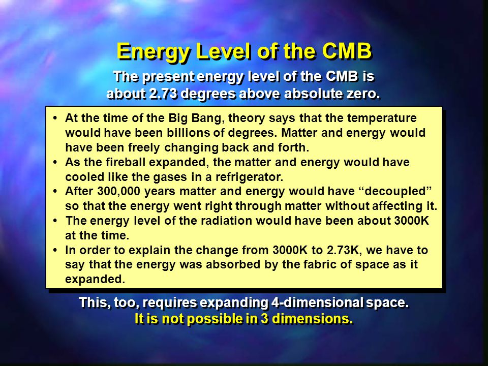 Energy Level of the CMB At the time of the Big Bang, theory says that the temperature would have been billions of degrees.