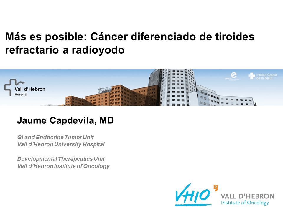 Más es posible: Cáncer diferenciado de tiroides refractario a radioyodo Jaume Capdevila, MD GI and Endocrine Tumor Unit Vall d'Hebron University Hospital Developmental Therapeutics Unit Vall d'Hebron Institute of Oncology