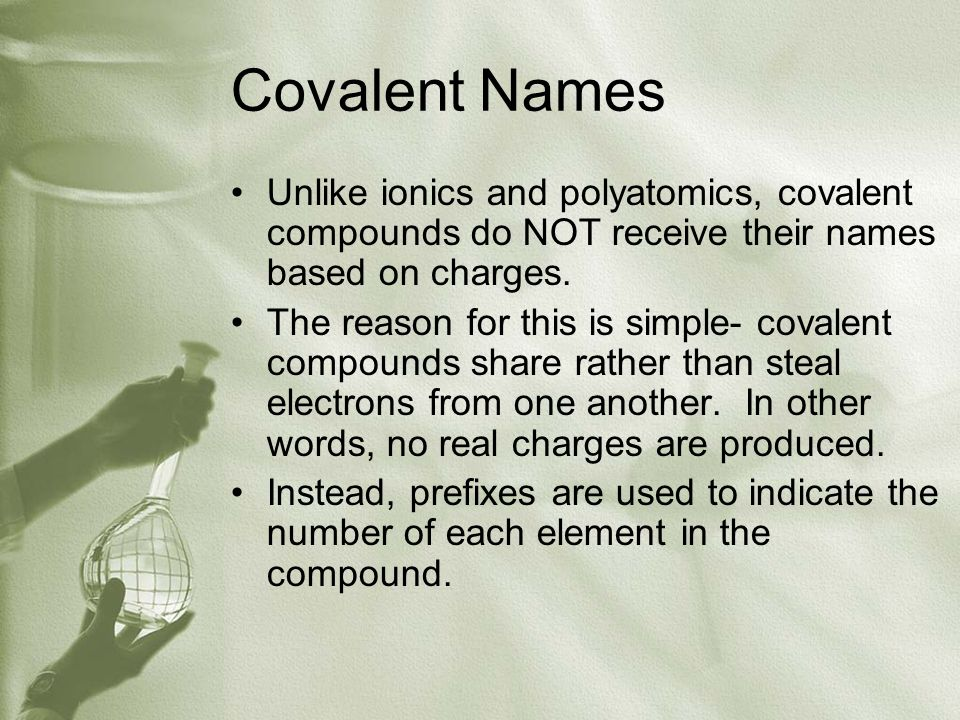 Covalent Names Unlike ionics and polyatomics, covalent compounds do NOT receive their names based on charges.