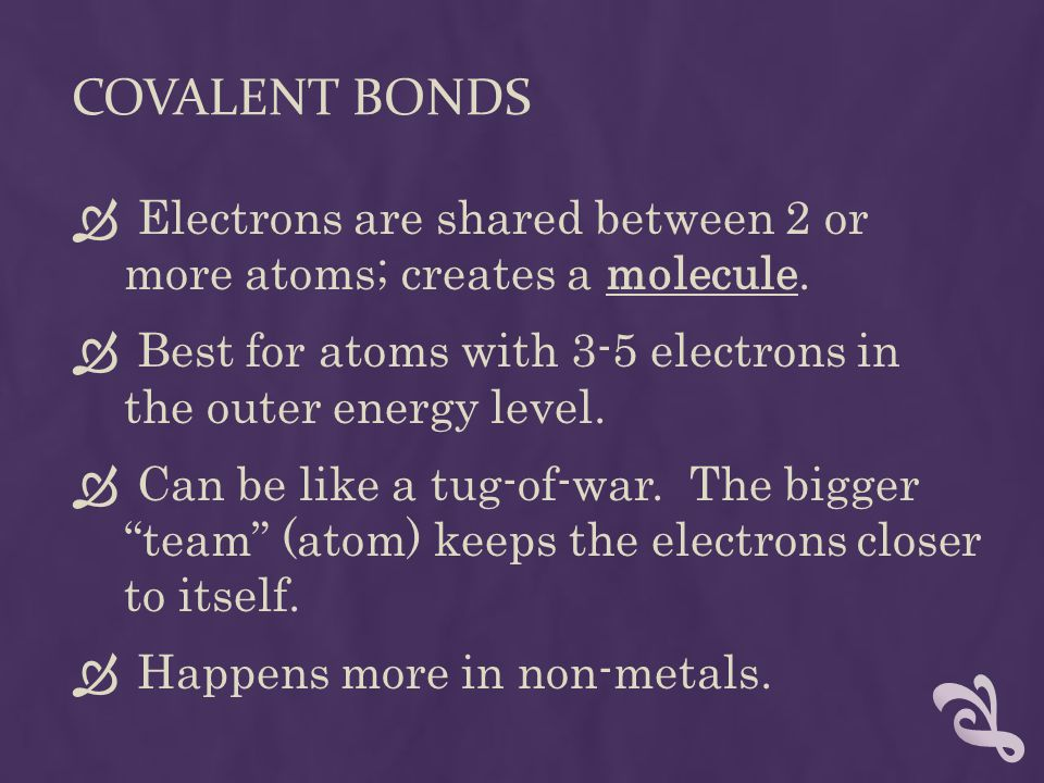 COVALENT BONDS  Electrons are shared between 2 or more atoms; creates a molecule.