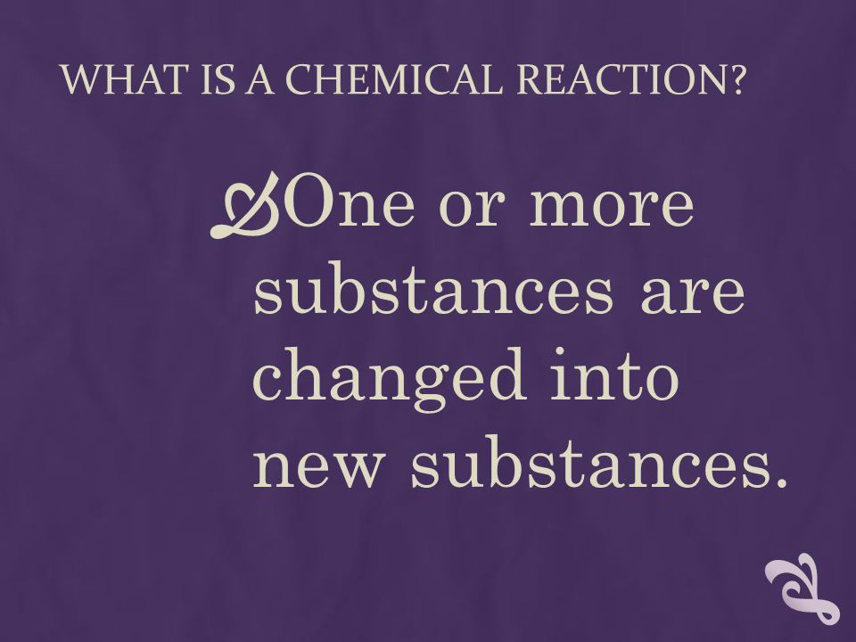 WHAT IS A CHEMICAL REACTION?  One or more substances are changed into new substances.