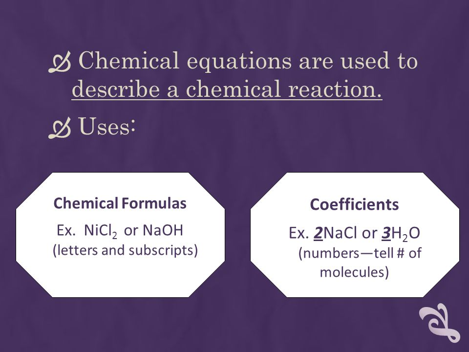  Chemical equations are used to describe a chemical reaction.