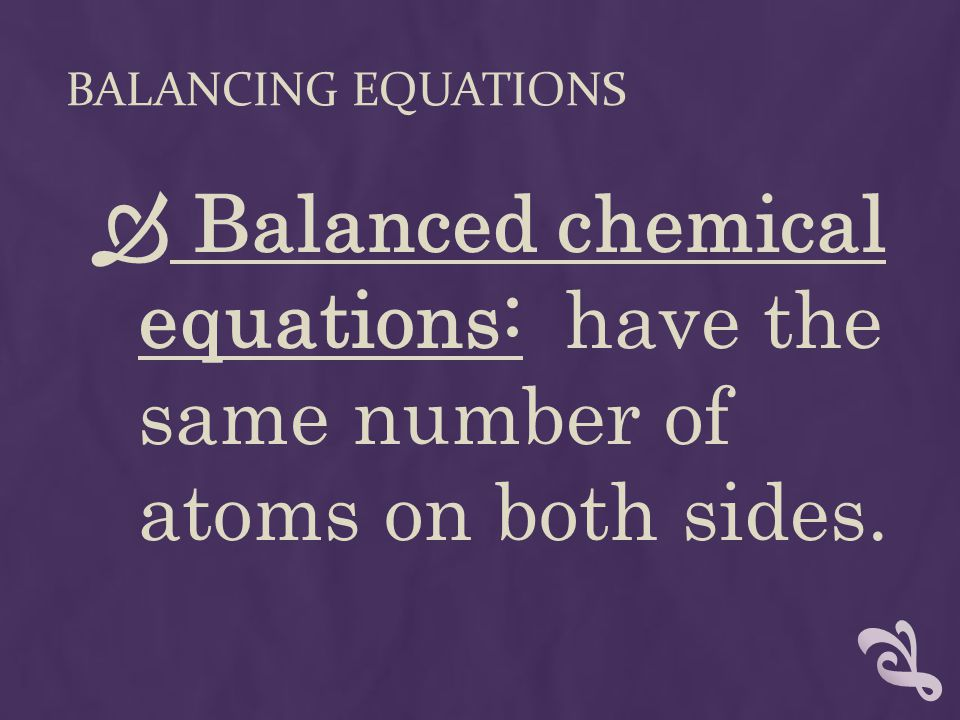 BALANCING EQUATIONS  Balanced chemical equations: have the same number of atoms on both sides.