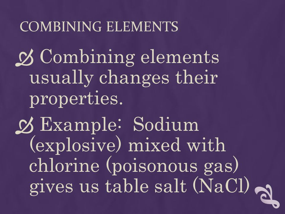 COMBINING ELEMENTS  Combining elements usually changes their properties.  Example: Sodium (explosive) mixed with chlorine (poisonous gas) gives us t