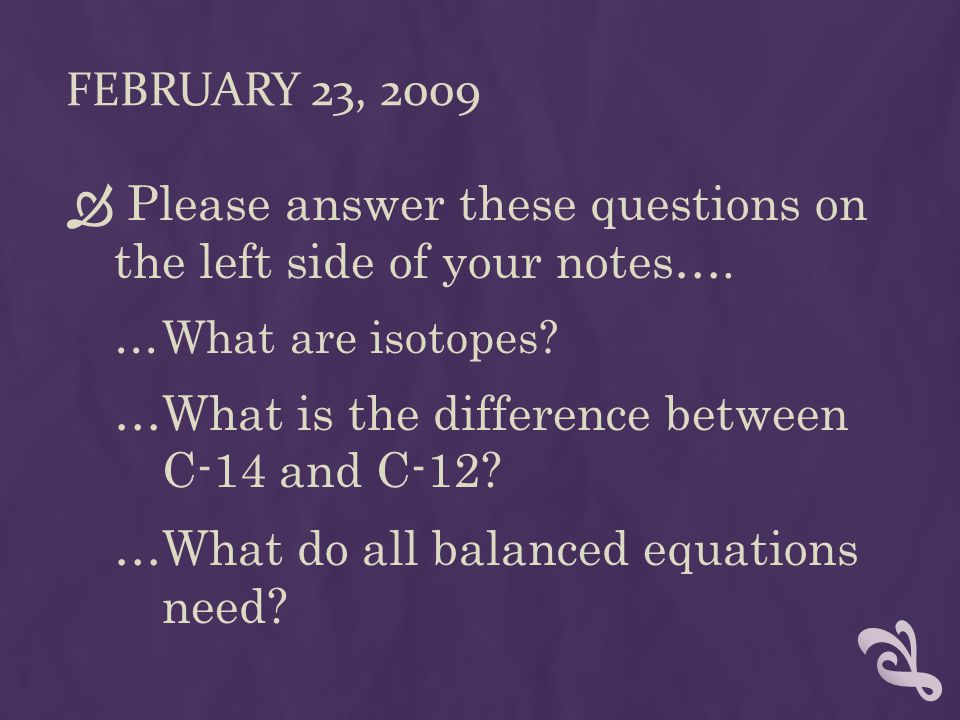 FEBRUARY 23, 2009  Please answer these questions on the left side of your notes…. …What are isotopes? …What is the difference between C-14 and C-12?