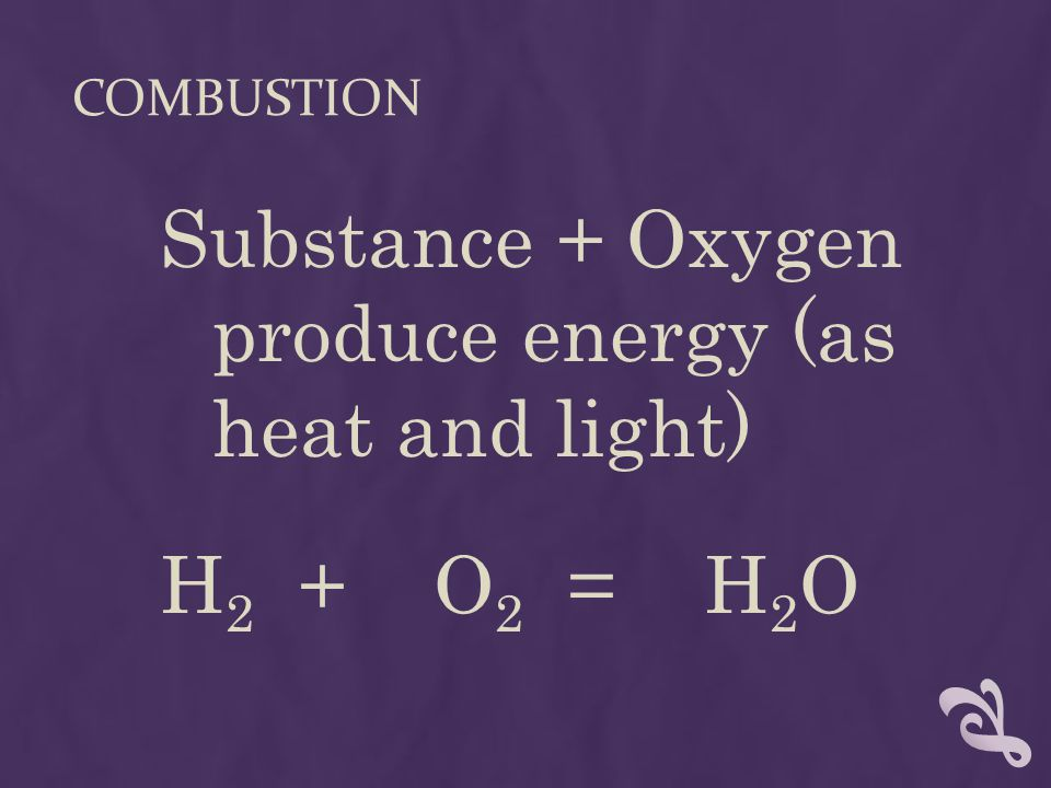 COMBUSTION Substance + Oxygen produce energy (as heat and light) H 2 + O 2 = H 2 O