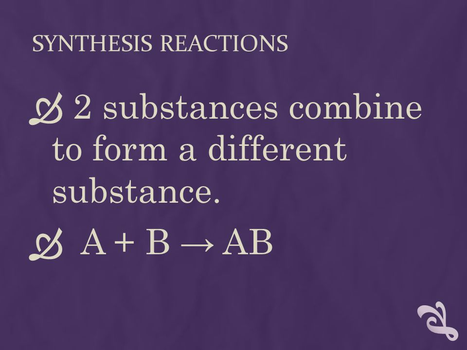 SYNTHESIS REACTIONS  2 substances combine to form a different substance.  A + B → AB