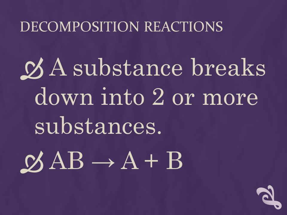 DECOMPOSITION REACTIONS  A substance breaks down into 2 or more substances.  AB → A + B