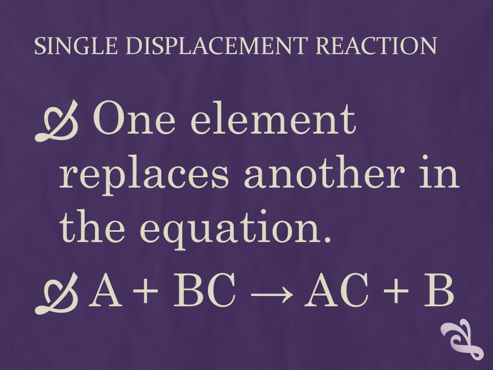 SINGLE DISPLACEMENT REACTION  One element replaces another in the equation.  A + BC → AC + B