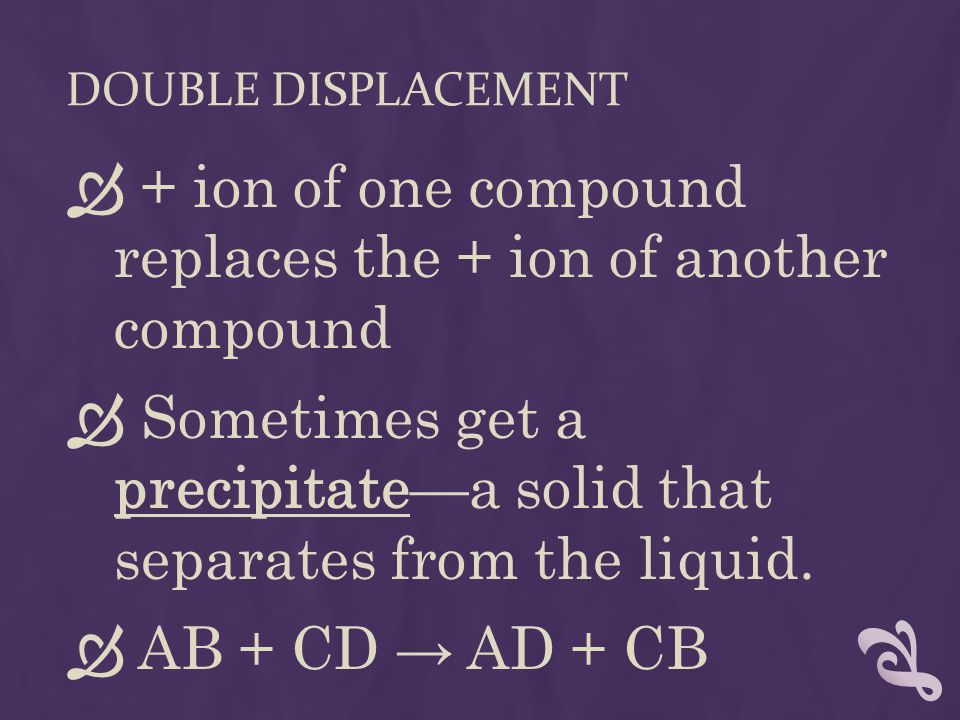 DOUBLE DISPLACEMENT  + ion of one compound replaces the + ion of another compound  Sometimes get a precipitate—a solid that separates from the liqui
