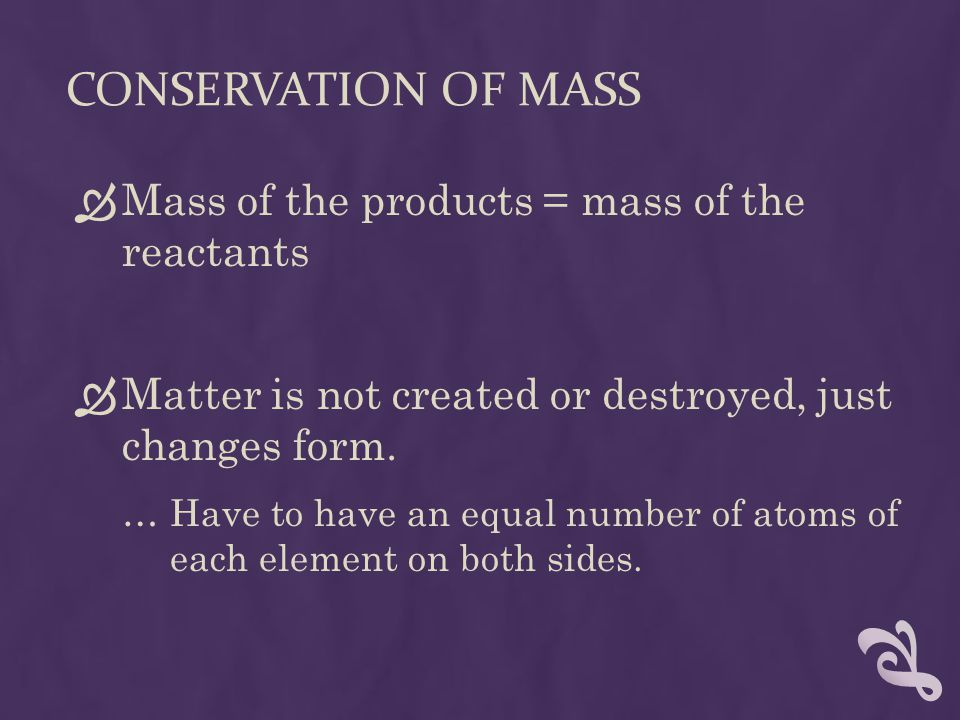 CONSERVATION OF MASS  Mass of the products = mass of the reactants  Matter is not created or destroyed, just changes form.