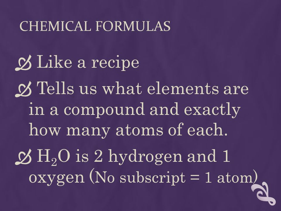 CHEMICAL FORMULAS  Like a recipe  Tells us what elements are in a compound and exactly how many atoms of each.  H 2 O is 2 hydrogen and 1 oxygen (