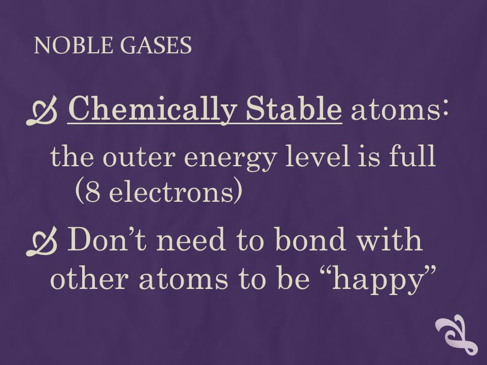 NOBLE GASES  Chemically Stable atoms: the outer energy level is full (8 electrons)  Don't need to bond with other atoms to be happy