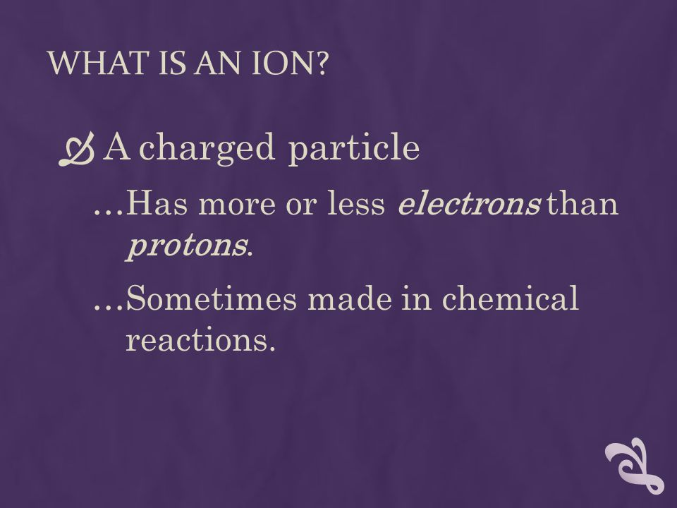 WHAT IS AN ION. A charged particle …Has more or less electrons than protons.