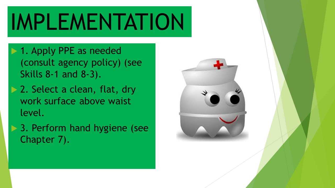 IMPLEMENTATION  1. Apply PPE as needed (consult agency policy) (see Skills 8-1 and 8-3).  2. Select a clean, flat, dry work surface above waist leve