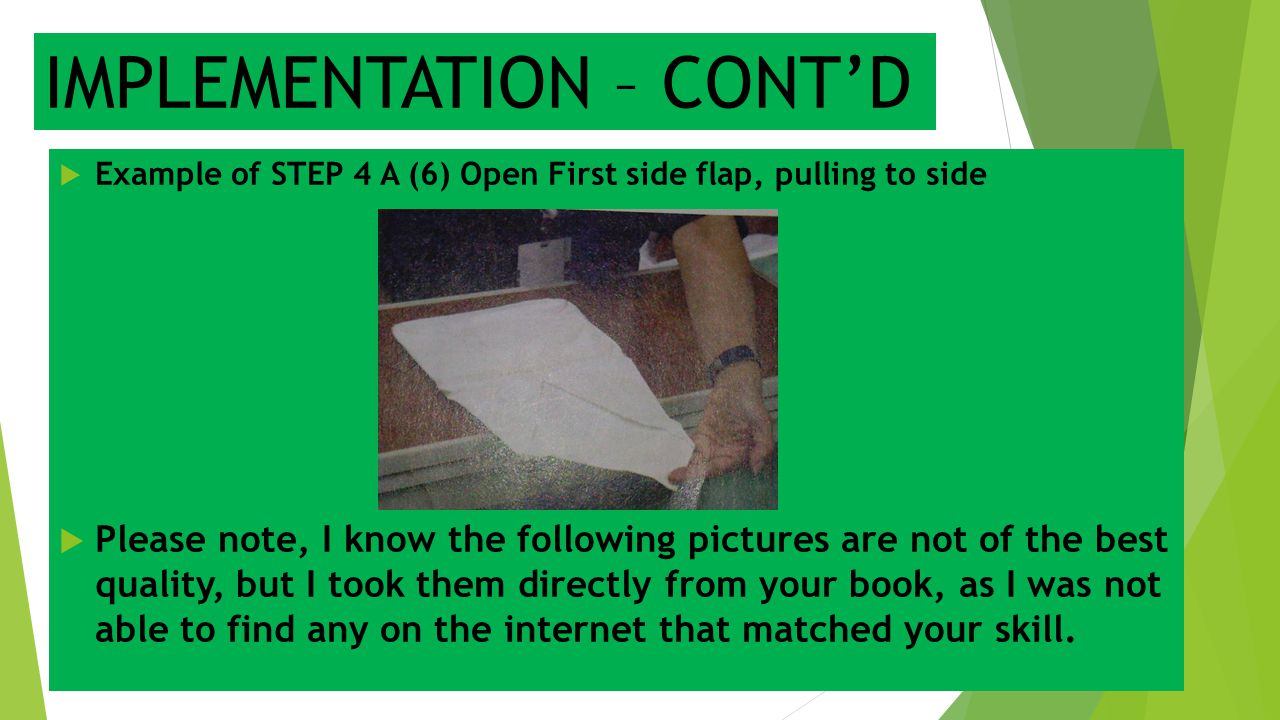 IMPLEMENTATION – CONT'D  Example of STEP 4 A (6) Open First side flap, pulling to side  Please note, I know the following pictures are not of the be