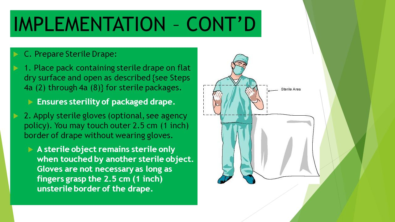 IMPLEMENTATION – CONT'D  C. Prepare Sterile Drape:  1. Place pack containing sterile drape on flat dry surface and open as described {see Steps 4a (