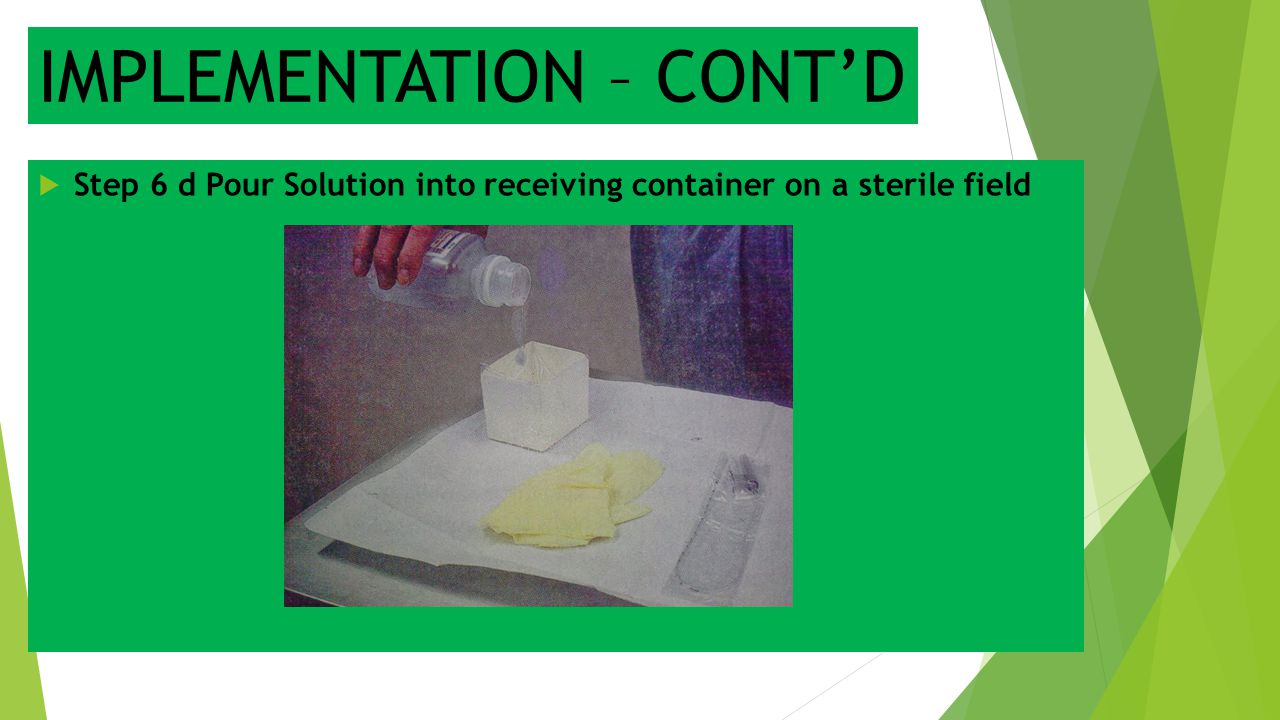 IMPLEMENTATION – CONT'D  Step 6 d Pour Solution into receiving container on a sterile field