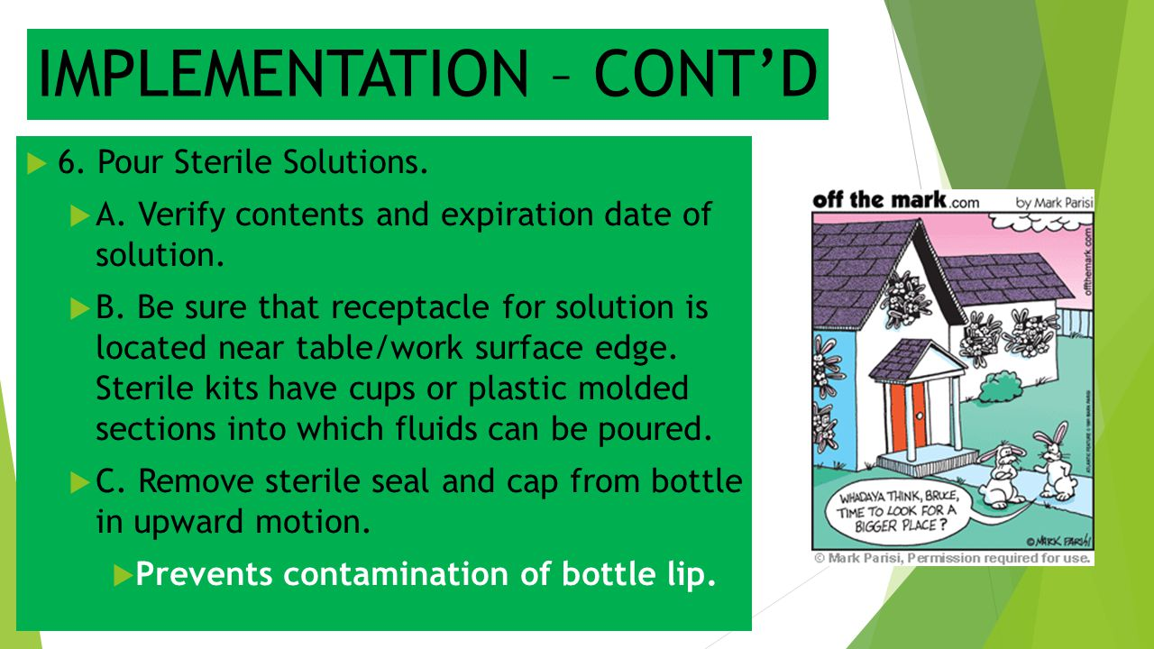 IMPLEMENTATION – CONT'D  6. Pour Sterile Solutions.  A. Verify contents and expiration date of solution.  B. Be sure that receptacle for solution i