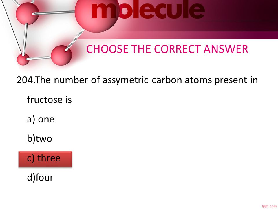 204.The number of assymetric carbon atoms present in fructose is a) one b)two c) three d)four CHOOSE THE CORRECT ANSWER