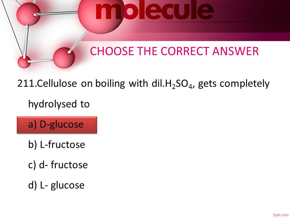 211.Cellulose on boiling with dil.H 2 SO 4, gets completely hydrolysed to a) D-glucose b) L-fructose c) d- fructose d) L- glucose CHOOSE THE CORRECT ANSWER
