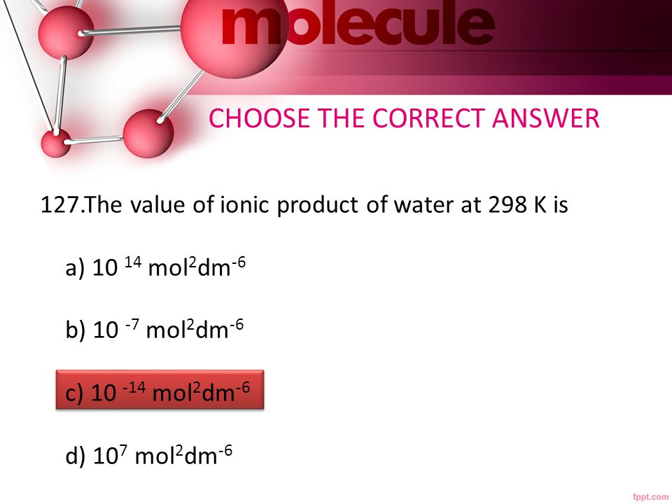 127.The value of ionic product of water at 298 K is a) 10 14 mol 2 dm -6 b) 10 -7 mol 2 dm -6 c) 10 -14 mol 2 dm -6 d) 10 7 mol 2 dm -6 CHOOSE THE CORRECT ANSWER