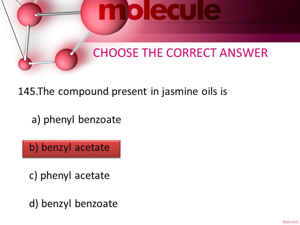 145.The compound present in jasmine oils is a) phenyl benzoate b) benzyl acetate c) phenyl acetate d) benzyl benzoate CHOOSE THE CORRECT ANSWER